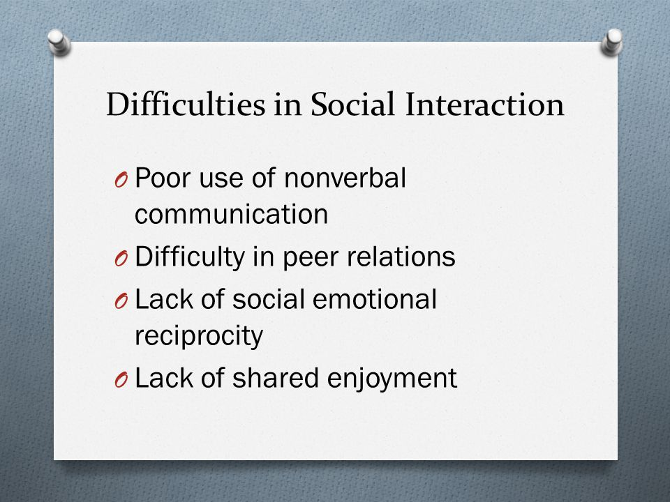 Difficulties in Social Interaction O Poor use of nonverbal communication O Difficulty in peer relations O Lack of social emotional reciprocity O Lack of shared enjoyment