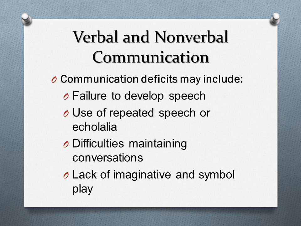 Verbal and Nonverbal Communication O Communication deficits may include: O Failure to develop speech O Use of repeated speech or echolalia O Difficulties maintaining conversations O Lack of imaginative and symbol play