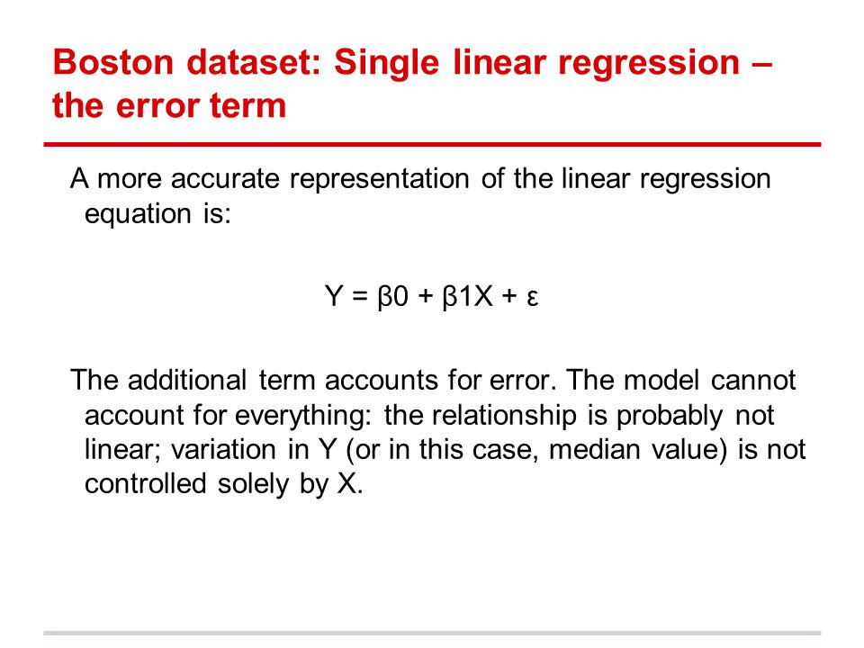 Boston dataset: Single linear regression – the error term A more accurate representation of the linear regression equation is: Y = β0 + β1X + ε The additional term accounts for error.