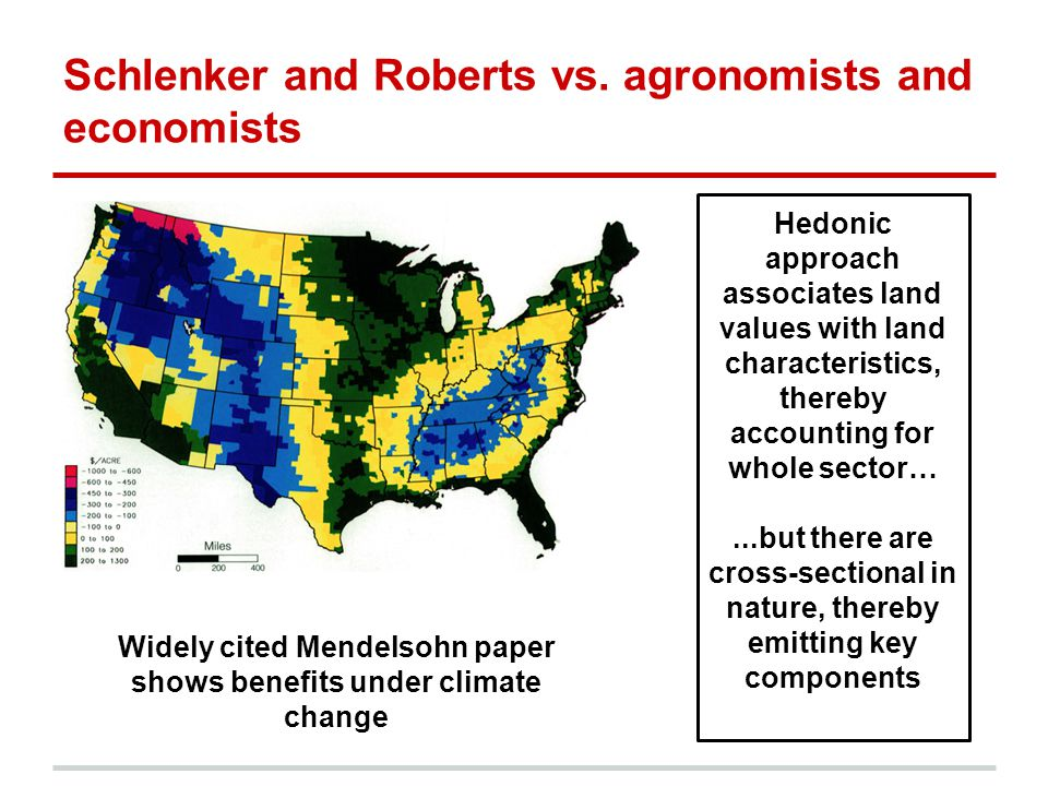 Schlenker and Roberts vs. agronomists and economists Widely cited Mendelsohn paper shows benefits under climate change Hedonic approach associates lan