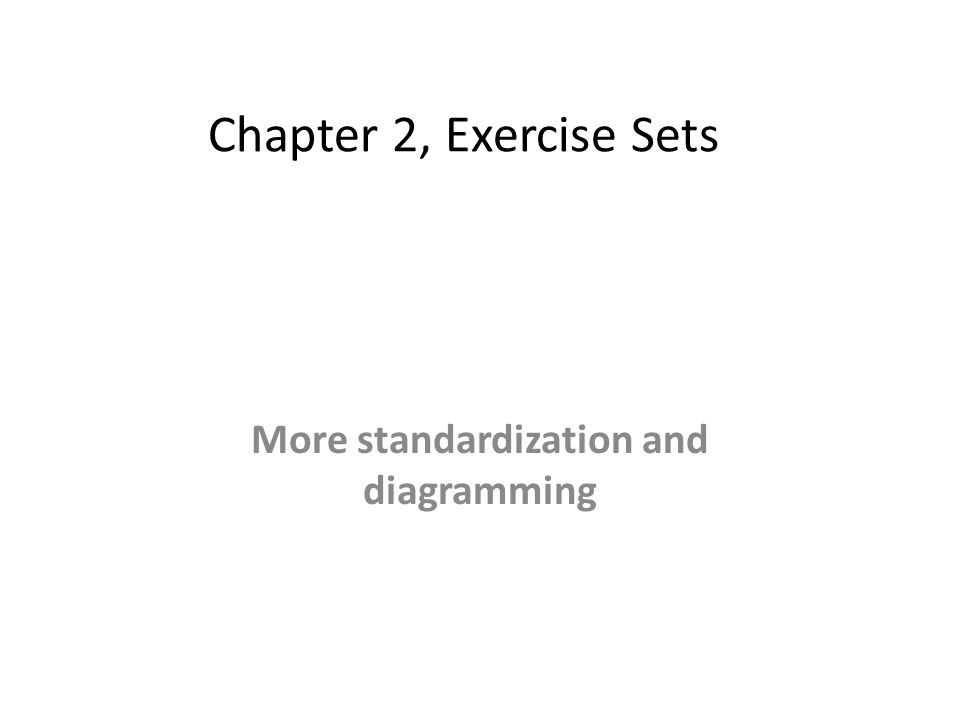 Chapter 2, Exercise set 2, 3, and 4 More standardization and diagramming