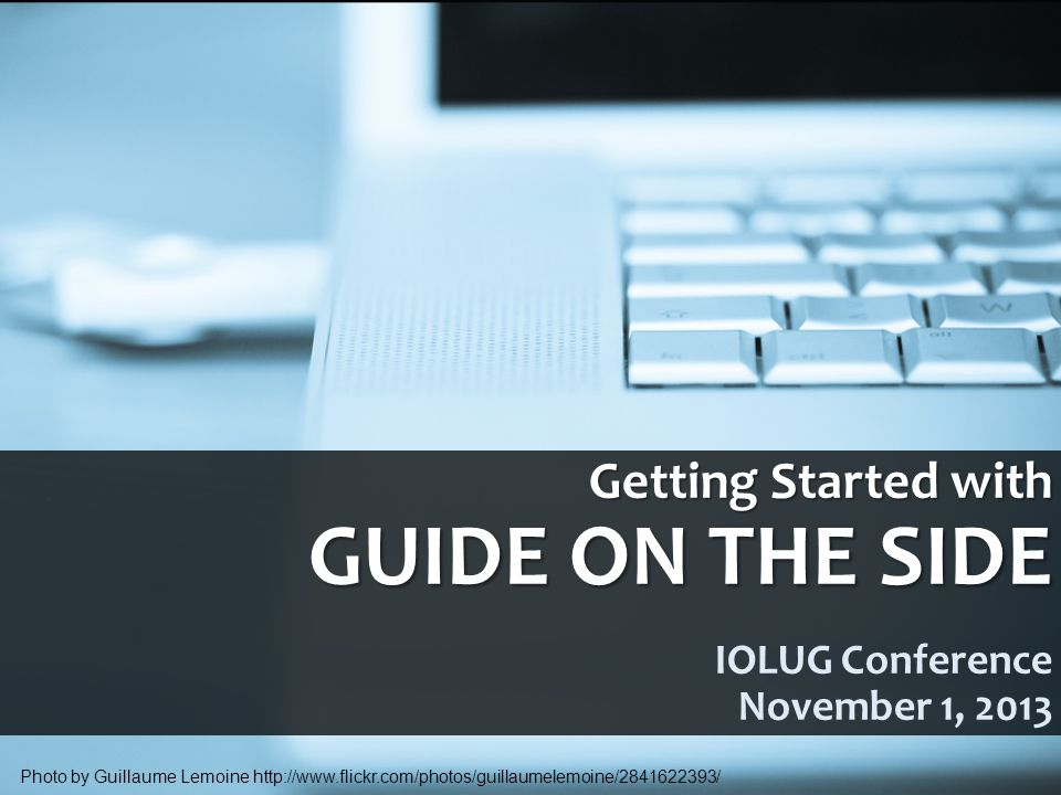 Getting Started with GUIDE ON THE SIDE Getting Started with GUIDE ON THE SIDE IOLUG Conference November 1, 2013 Photo by Guillaume Lemoine http://www.flickr.com/photos/guillaumelemoine/2841622393/
