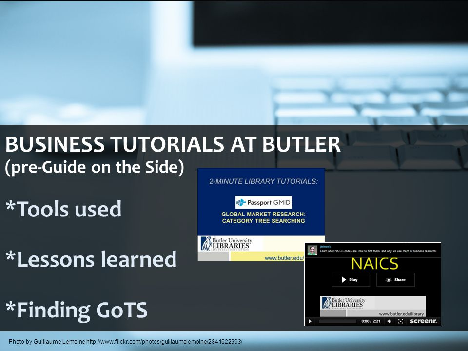 BUSINESS TUTORIALS AT BUTLER (pre-Guide on the Side) *Tools used *Lessons learned *Finding GoTS Photo by Guillaume Lemoine http://www.flickr.com/photos/guillaumelemoine/2841622393/