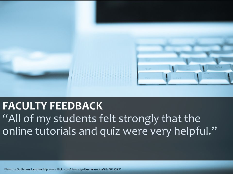 FACULTY FEEDBACK All of my students felt strongly that the online tutorials and quiz were very helpful. Photo by Guillaume Lemoine http://www.flickr.com/photos/guillaumelemoine/2841622393/