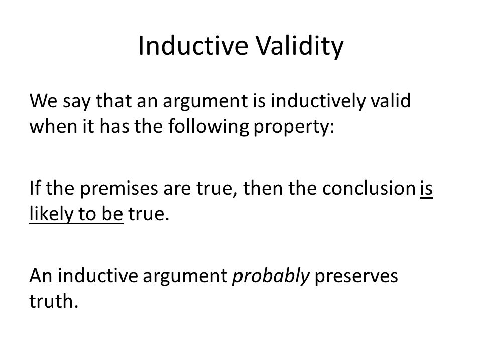 Inductive Validity We say that an argument is inductively valid when it has the following property: If the premises are true, then the conclusion is likely to be true.