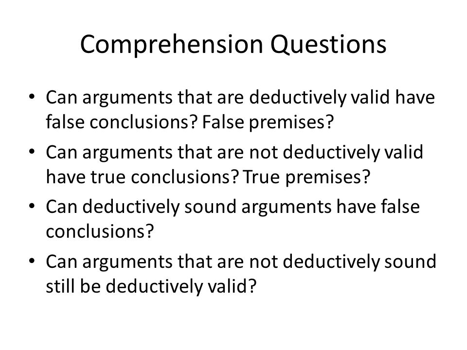 Comprehension Questions Can arguments that are deductively valid have false conclusions.