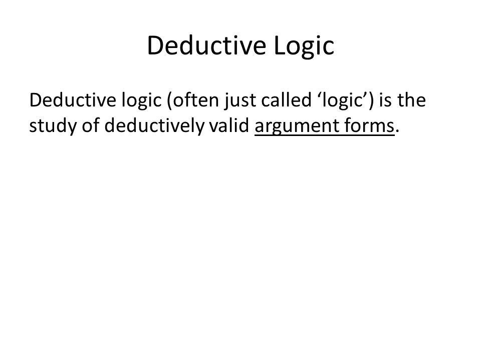 Deductive Logic Deductive logic (often just called 'logic') is the study of deductively valid argument forms.