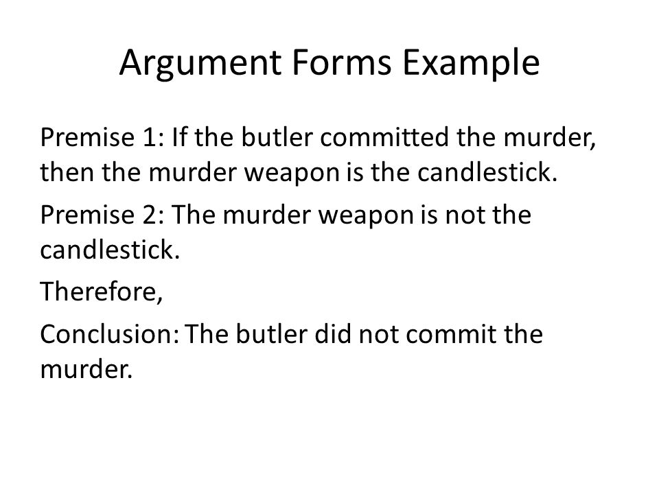 Argument Forms Example Premise 1: If the butler committed the murder, then the murder weapon is the candlestick.