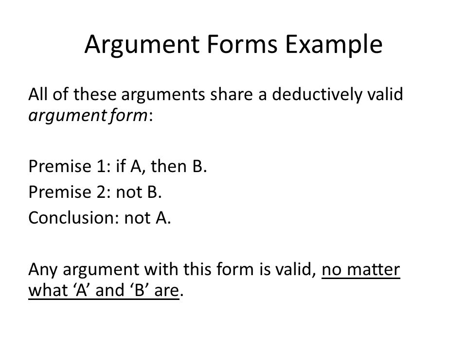 Argument Forms Example All of these arguments share a deductively valid argument form: Premise 1: if A, then B.