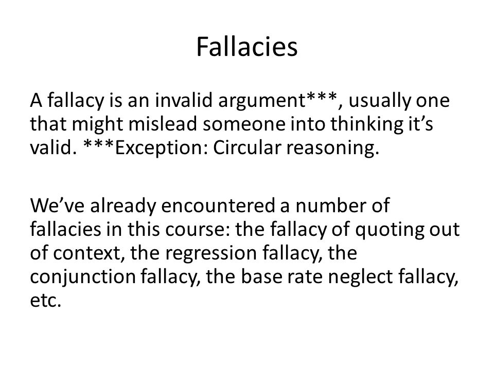 Fallacies A fallacy is an invalid argument***, usually one that might mislead someone into thinking it's valid.