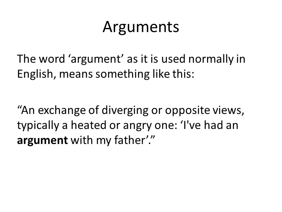 Arguments The word 'argument' as it is used normally in English, means something like this: An exchange of diverging or opposite views, typically a heated or angry one: 'I ve had an argument with my father'.