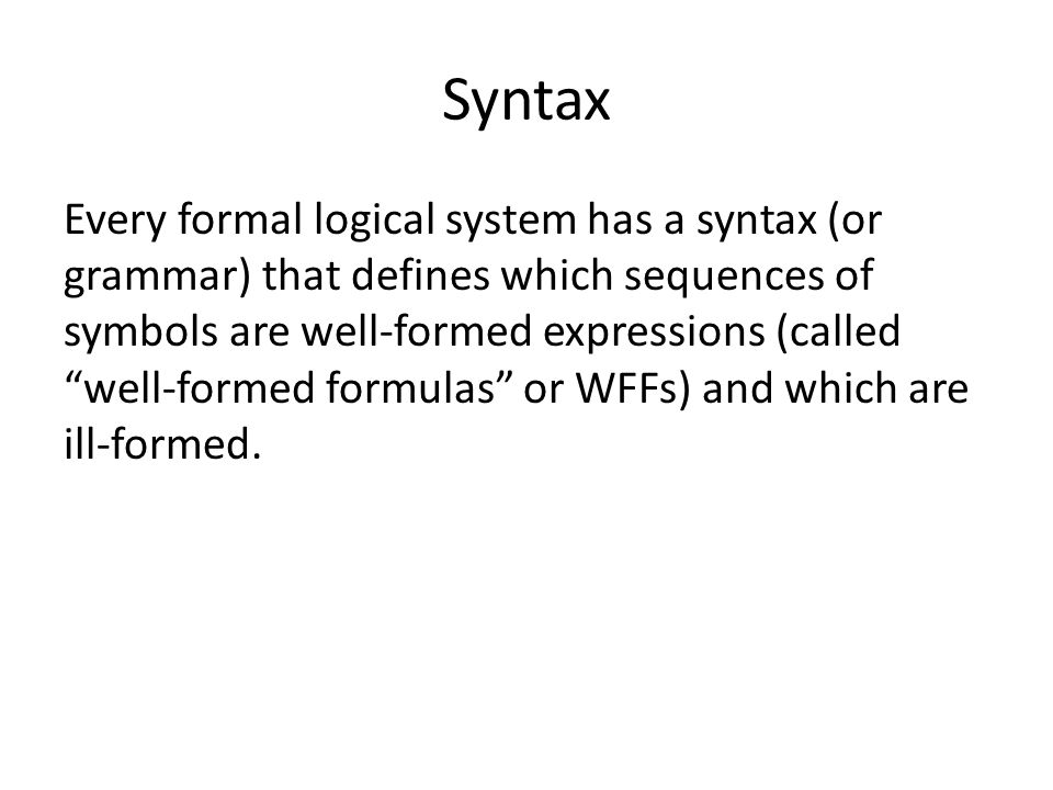 Syntax Every formal logical system has a syntax (or grammar) that defines which sequences of symbols are well-formed expressions (called well-formed formulas or WFFs) and which are ill-formed.