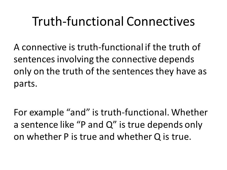 Truth-functional Connectives A connective is truth-functional if the truth of sentences involving the connective depends only on the truth of the sentences they have as parts.