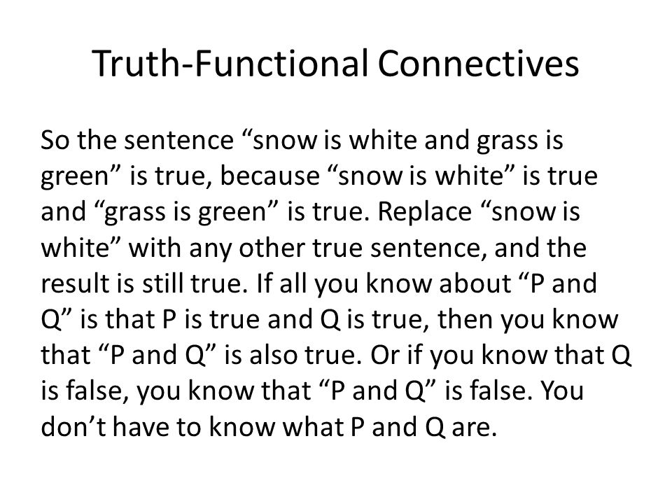 Truth-Functional Connectives So the sentence snow is white and grass is green is true, because snow is white is true and grass is green is true.