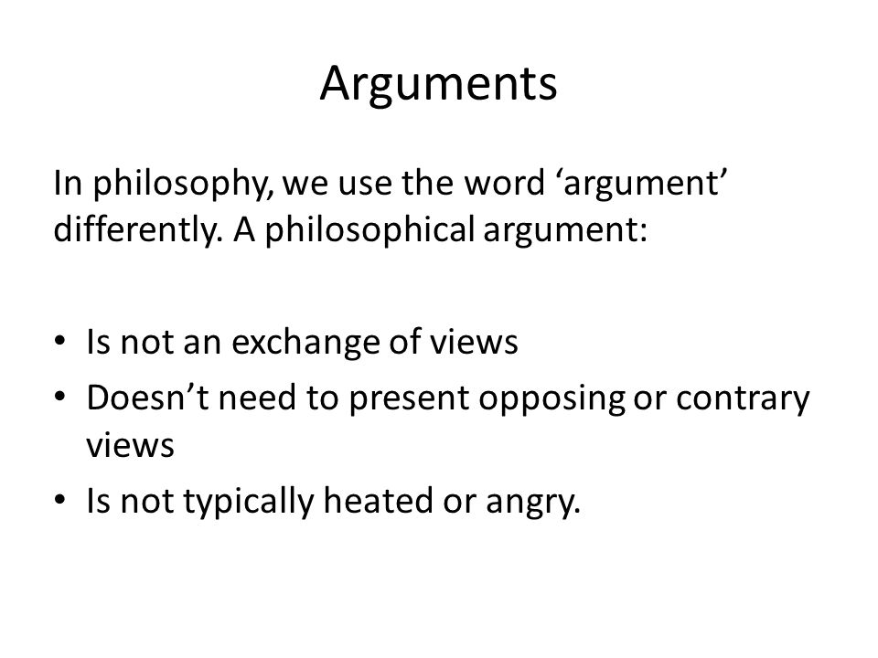 Arguments Instead, a philosophical argument consists of two parts: the premises and the conclusion.