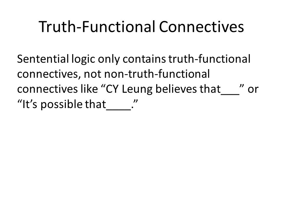 Truth-Functional Connectives Sentential logic only contains truth-functional connectives, not non-truth-functional connectives like CY Leung believes that___ or It's possible that____.
