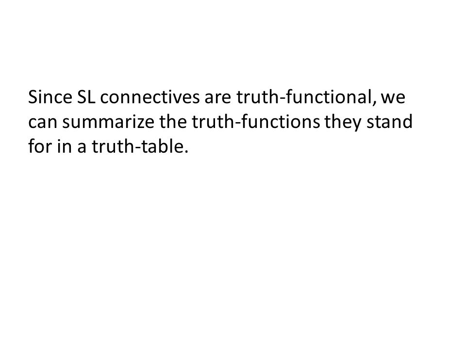 Since SL connectives are truth-functional, we can summarize the truth-functions they stand for in a truth-table.