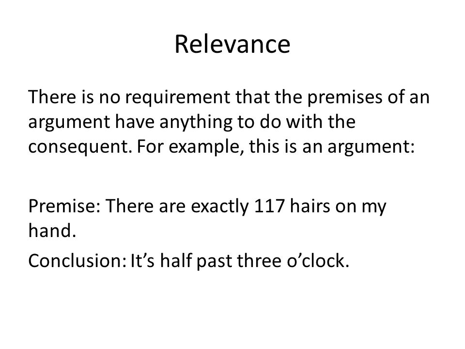 Relevance There is no requirement that the premises of an argument have anything to do with the consequent.