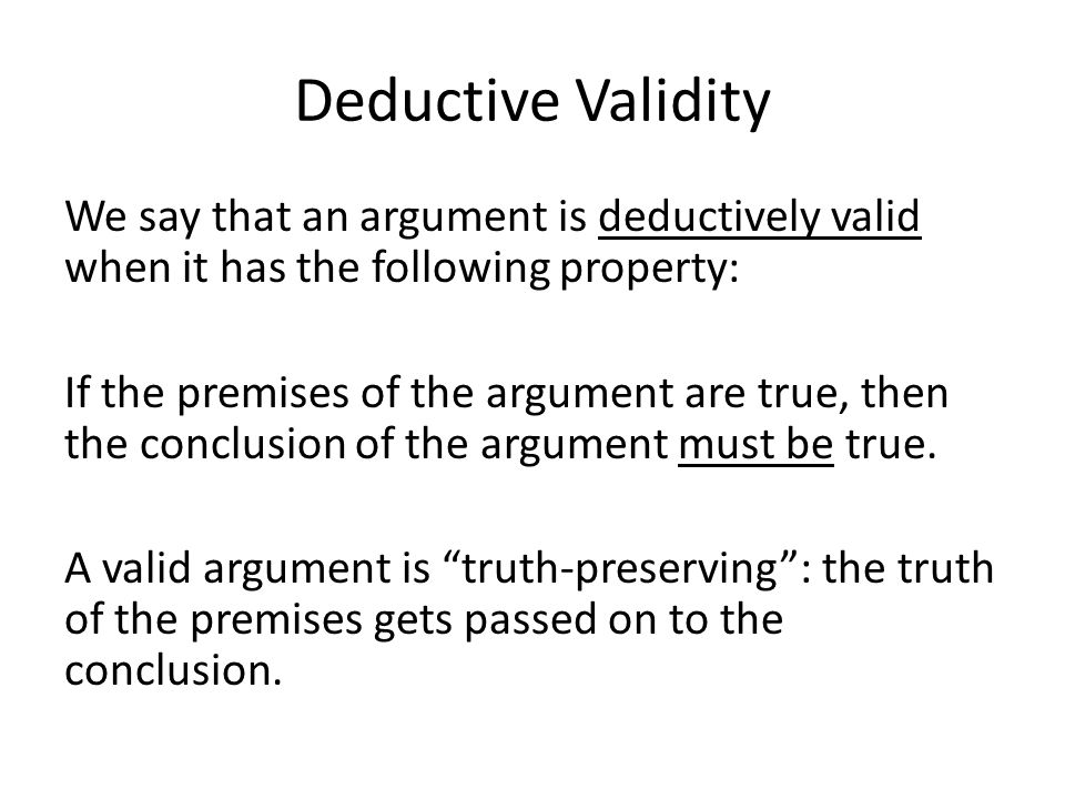 Deductive Validity We say that an argument is deductively valid when it has the following property: If the premises of the argument are true, then the conclusion of the argument must be true.