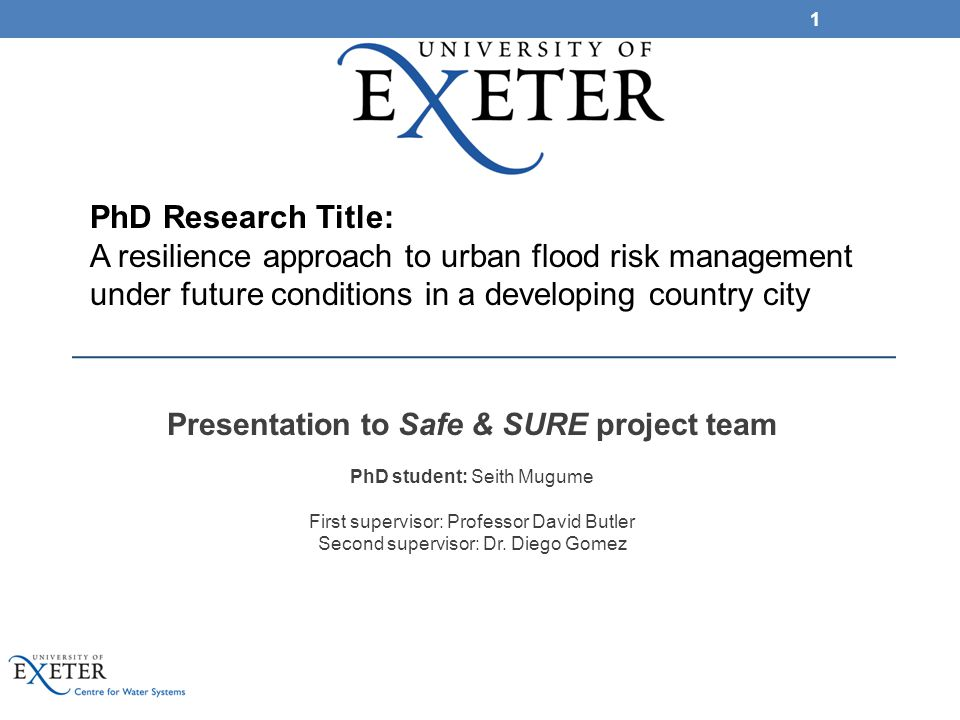 Presentation to Safe & SURE project team PhD student: Seith Mugume First supervisor: Professor David Butler Second supervisor: Dr. Diego Gomez 1 PhD R