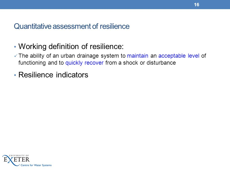 Quantitative assessment of resilience Working definition of resilience: The ability of an urban drainage system to maintain an acceptable level of fun