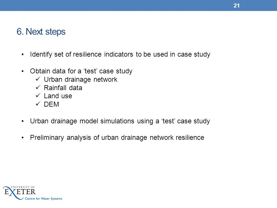 6. Next steps 21 Identify set of resilience indicators to be used in case study Obtain data for a 'test' case study Urban drainage network Rainfall da