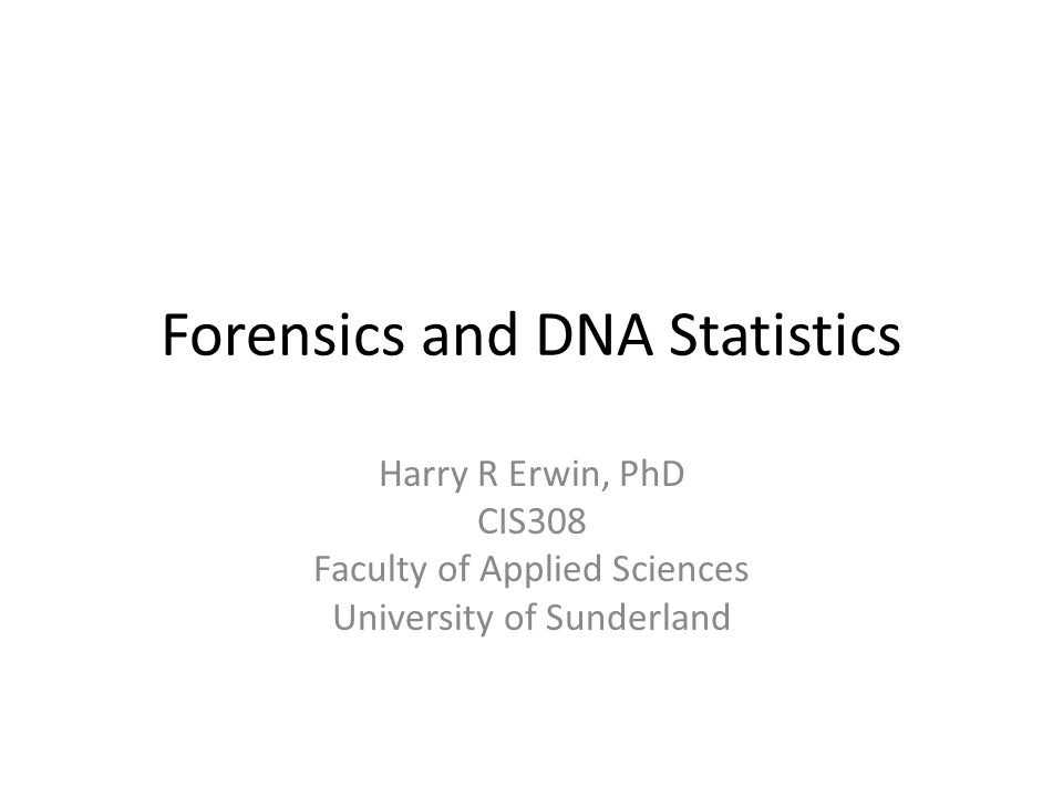 Forensics and DNA Statistics Harry R Erwin, PhD CIS308 Faculty of Applied Sciences University of Sunderland
