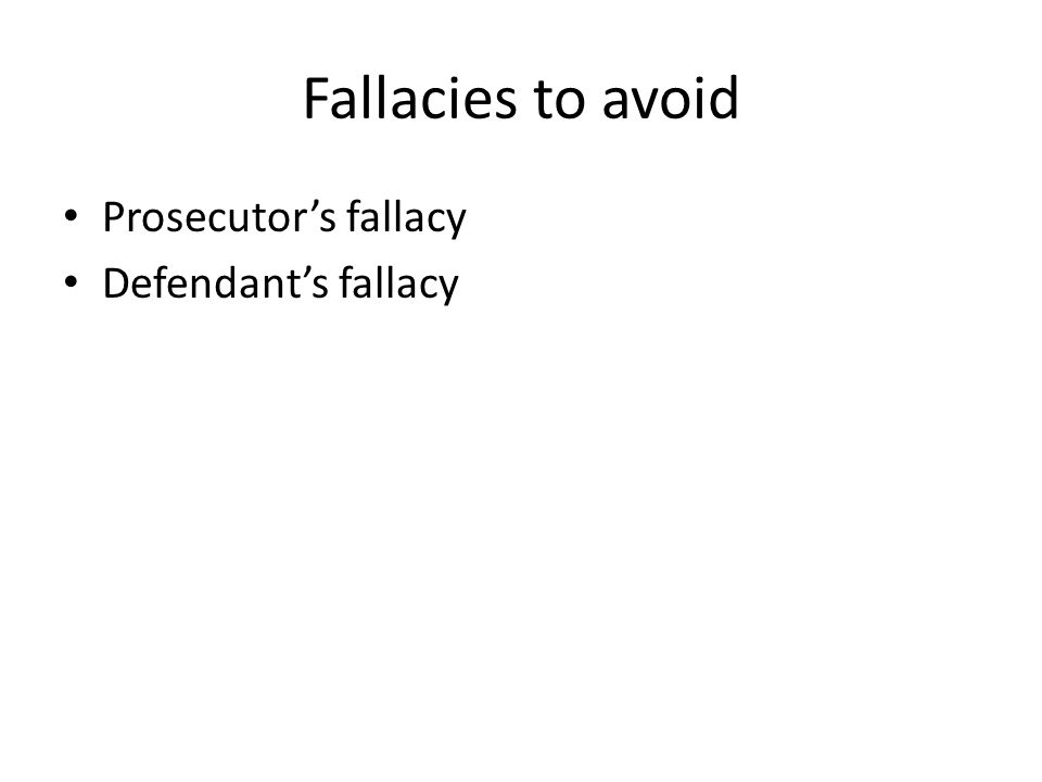 Fallacies to avoid Prosecutor's fallacy Defendant's fallacy