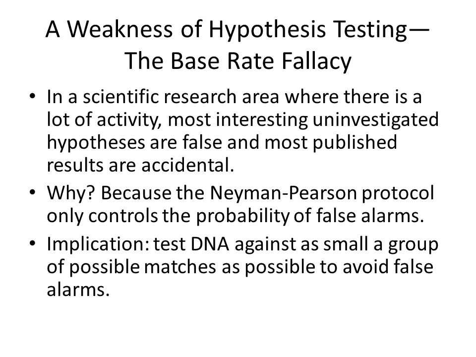 A Weakness of Hypothesis Testing— The Base Rate Fallacy In a scientific research area where there is a lot of activity, most interesting uninvestigate