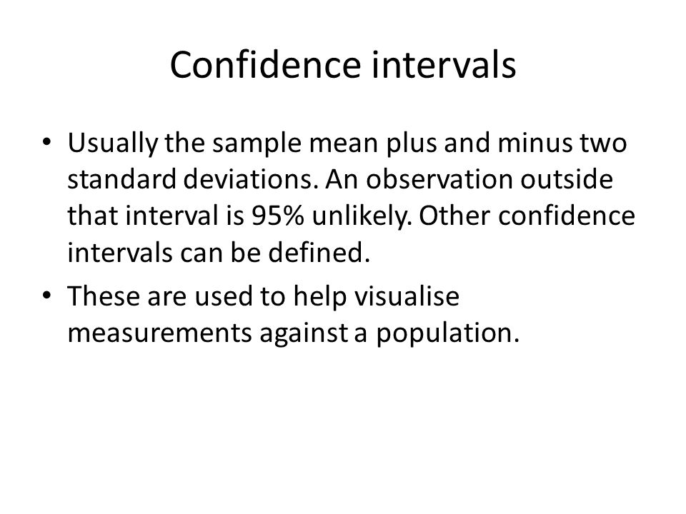 Confidence intervals Usually the sample mean plus and minus two standard deviations. An observation outside that interval is 95% unlikely. Other confi