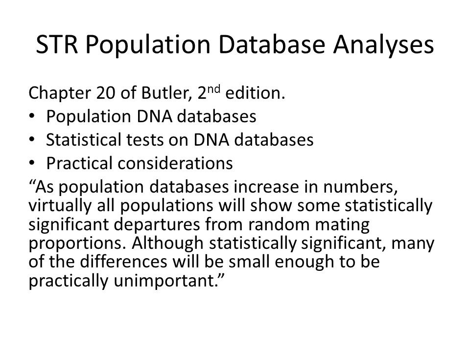 STR Population Database Analyses Chapter 20 of Butler, 2 nd edition. Population DNA databases Statistical tests on DNA databases Practical considerati