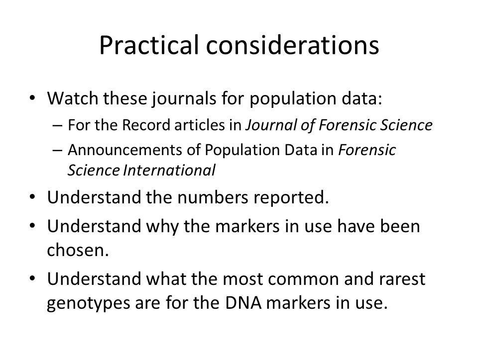 Practical considerations Watch these journals for population data: – For the Record articles in Journal of Forensic Science – Announcements of Population Data in Forensic Science International Understand the numbers reported.