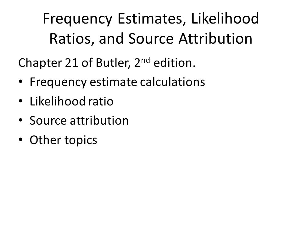 Frequency Estimates, Likelihood Ratios, and Source Attribution Chapter 21 of Butler, 2 nd edition. Frequency estimate calculations Likelihood ratio So
