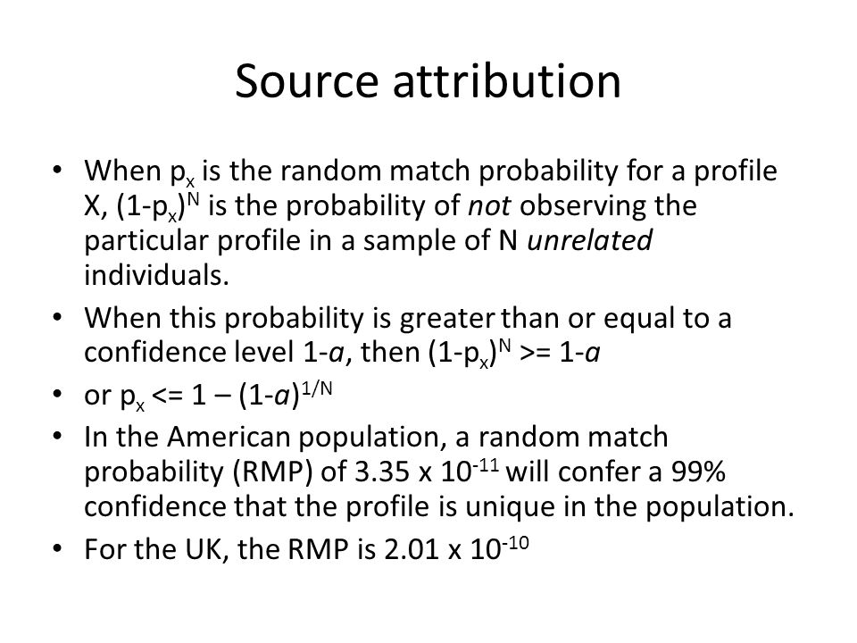 Source attribution When p x is the random match probability for a profile X, (1-p x ) N is the probability of not observing the particular profile in