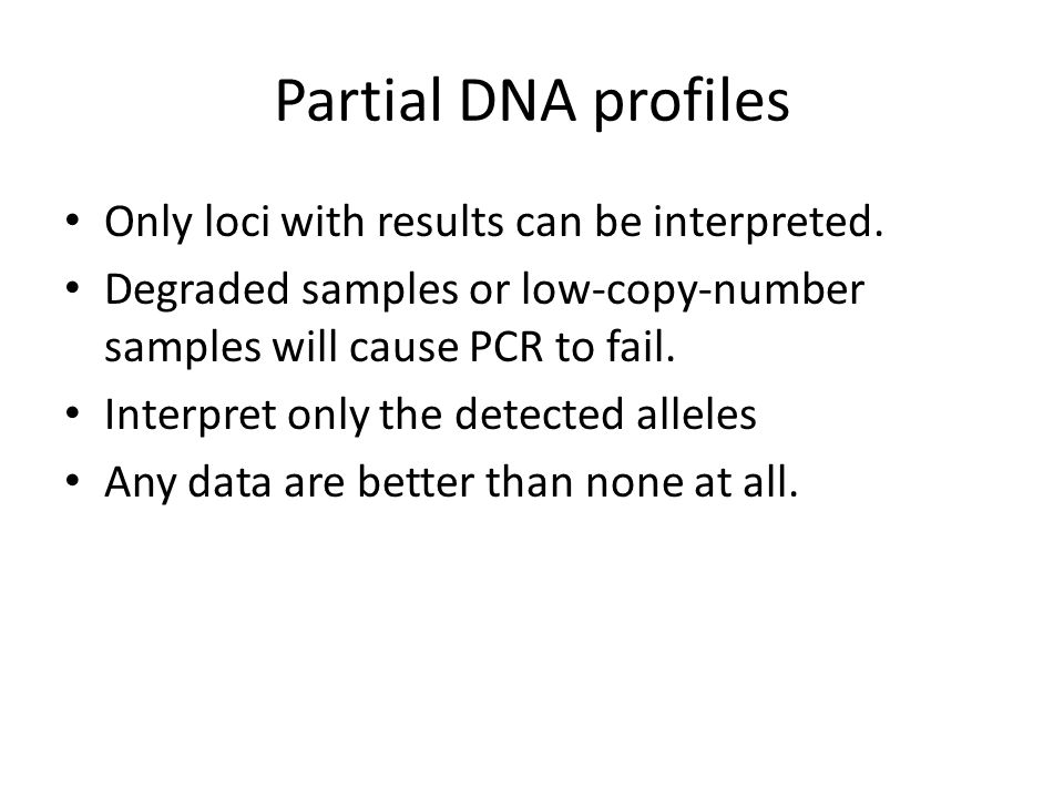 Partial DNA profiles Only loci with results can be interpreted. Degraded samples or low-copy-number samples will cause PCR to fail. Interpret only the