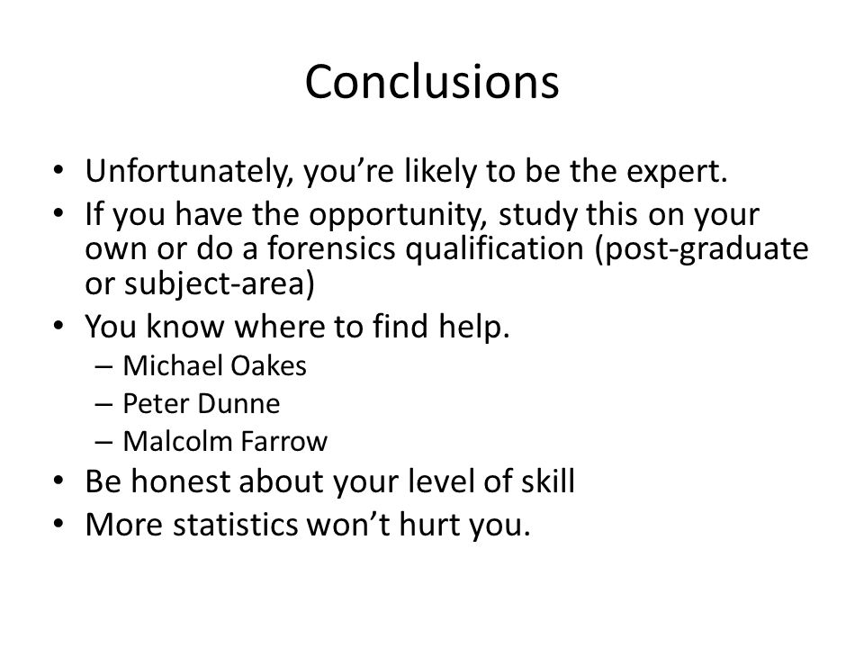 Conclusions Unfortunately, you're likely to be the expert. If you have the opportunity, study this on your own or do a forensics qualification (post-g