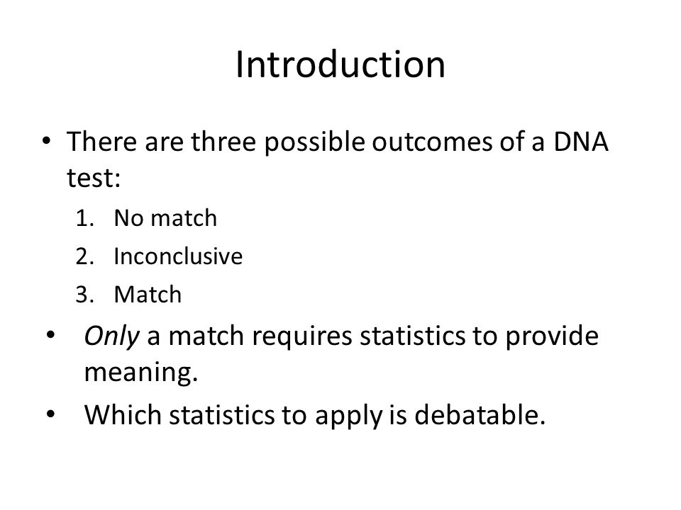 Introduction There are three possible outcomes of a DNA test: 1.No match 2.Inconclusive 3.Match Only a match requires statistics to provide meaning. W