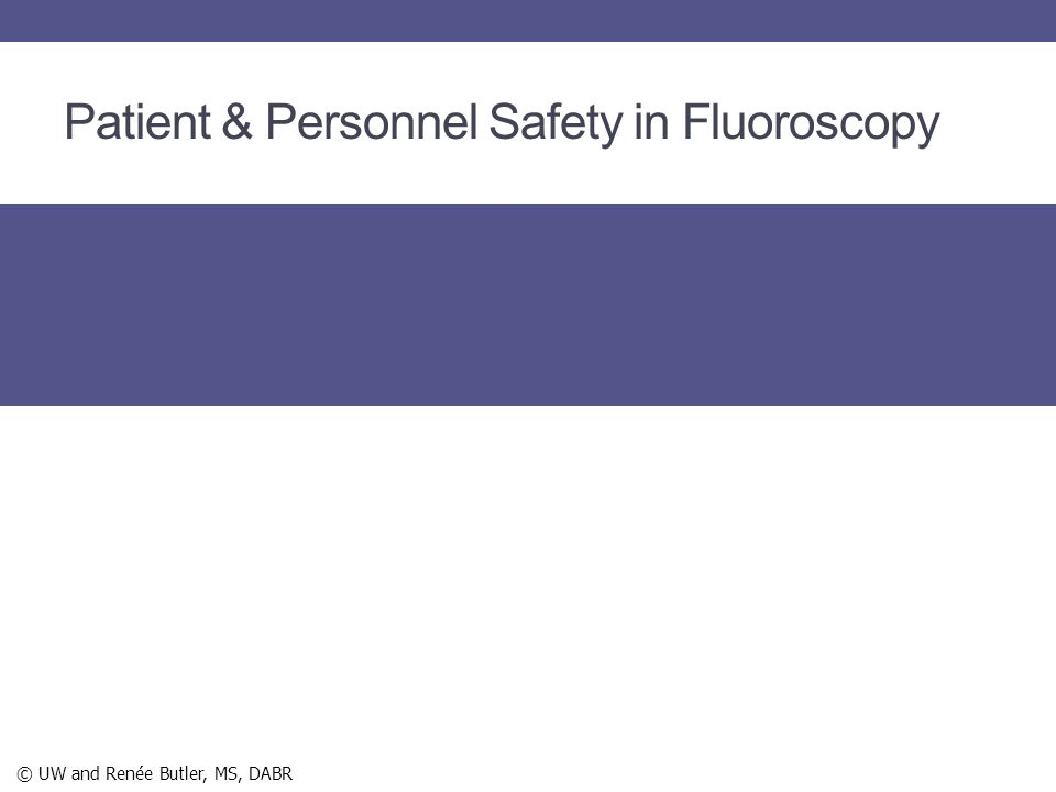 Patient & Personnel Safety in Fluoroscopy © UW and Renée Butler, MS, DABR