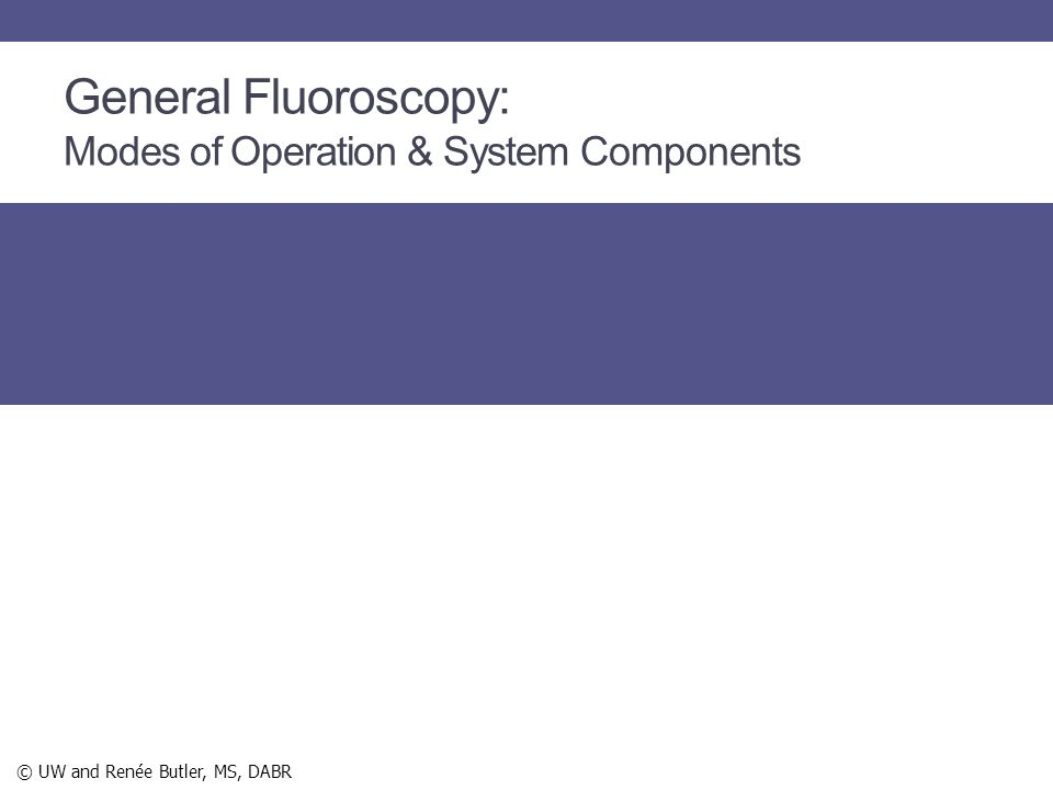 General Fluoroscopy: Modes of Operation & System Components © UW and Renée Butler, MS, DABR