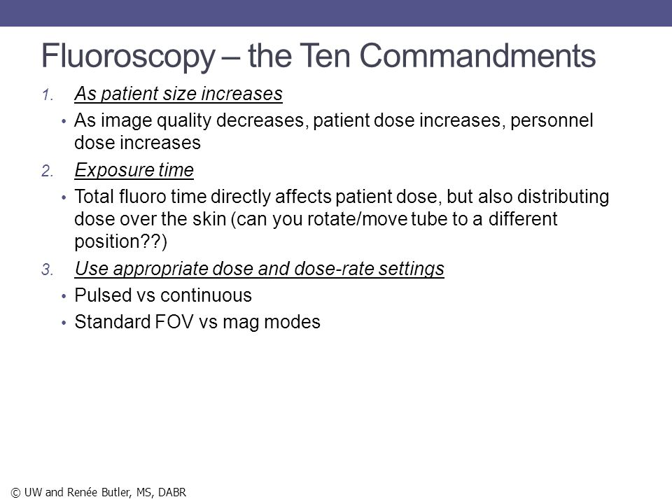 Fluoroscopy – the Ten Commandments 1. As patient size increases As image quality decreases, patient dose increases, personnel dose increases 2. Exposu