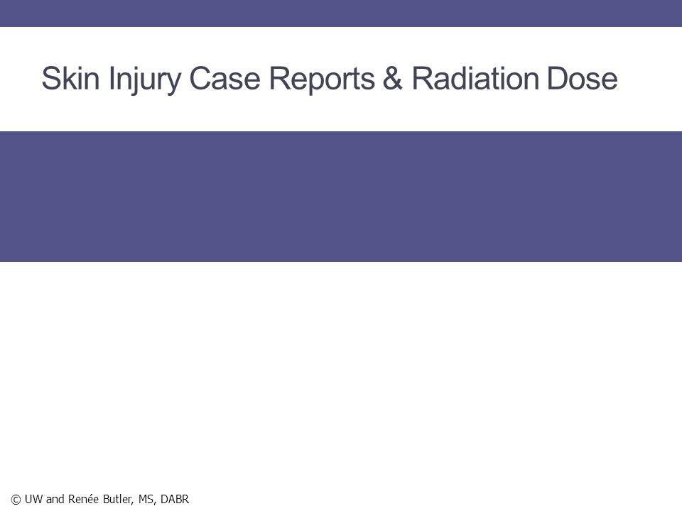 Skin Injury Case Reports & Radiation Dose © UW and Renée Butler, MS, DABR