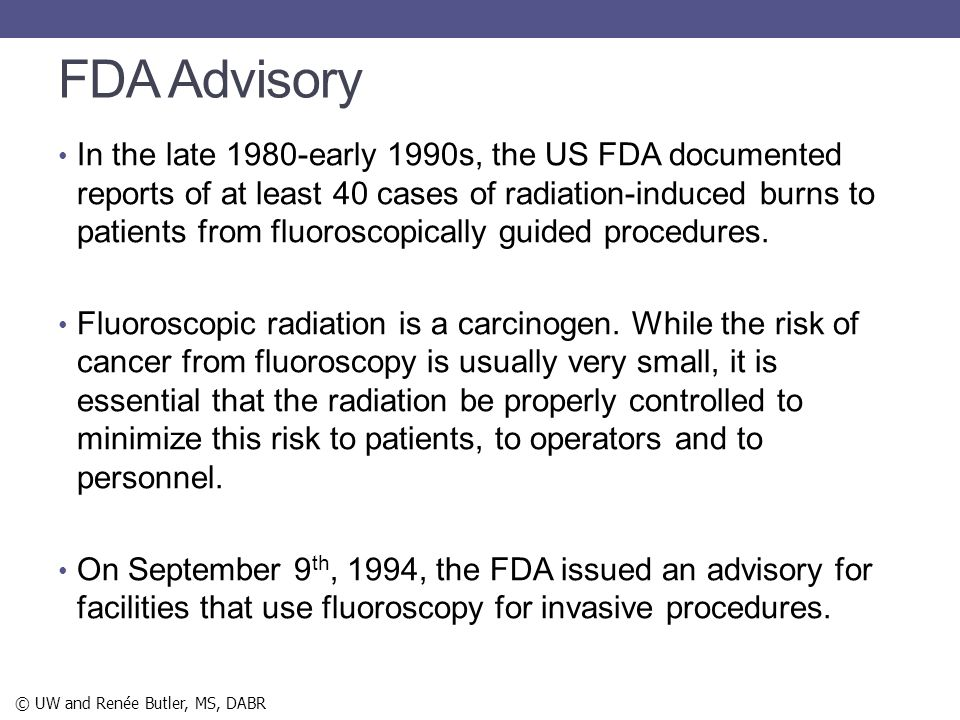 FDA Advisory In the late 1980-early 1990s, the US FDA documented reports of at least 40 cases of radiation-induced burns to patients from fluoroscopic