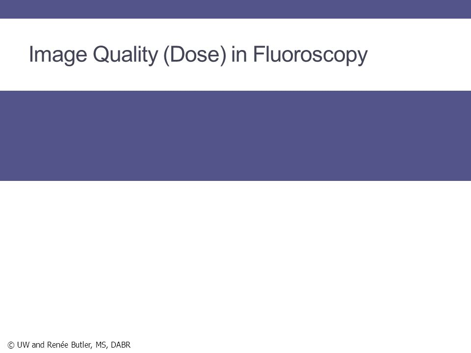 Image Quality (Dose) in Fluoroscopy © UW and Renée Butler, MS, DABR