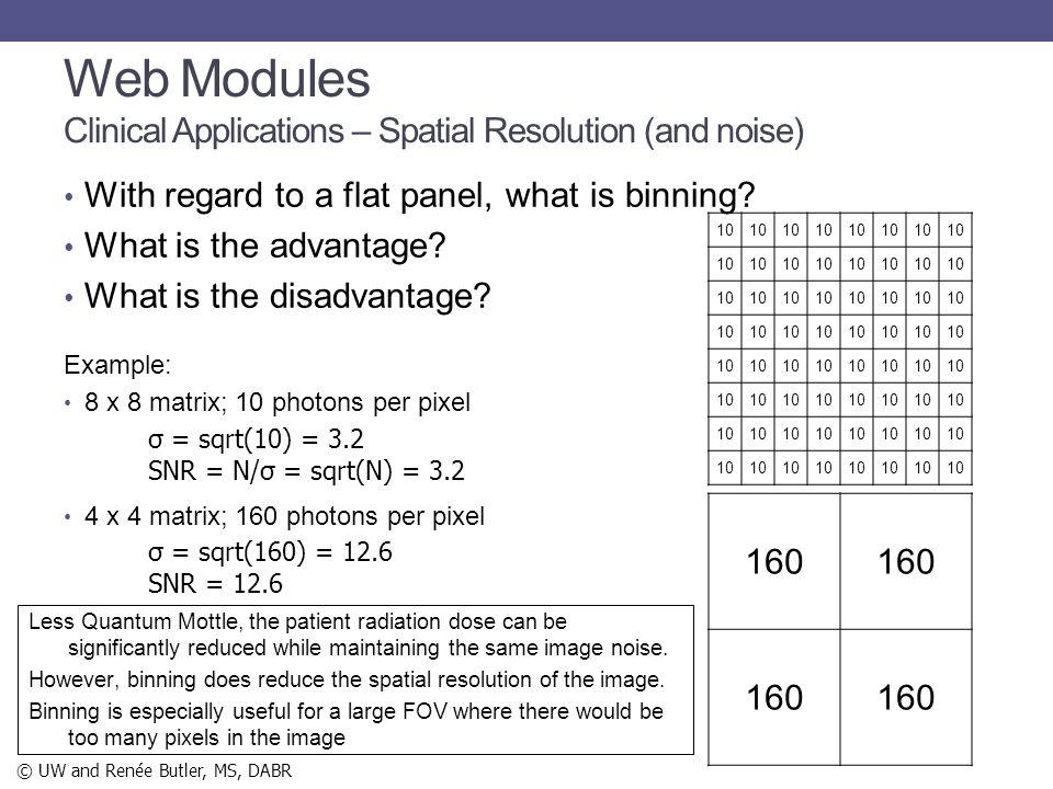 With regard to a flat panel, what is binning? What is the advantage? What is the disadvantage? Example: 8 x 8 matrix; 10 photons per pixel 4 x 4 matri