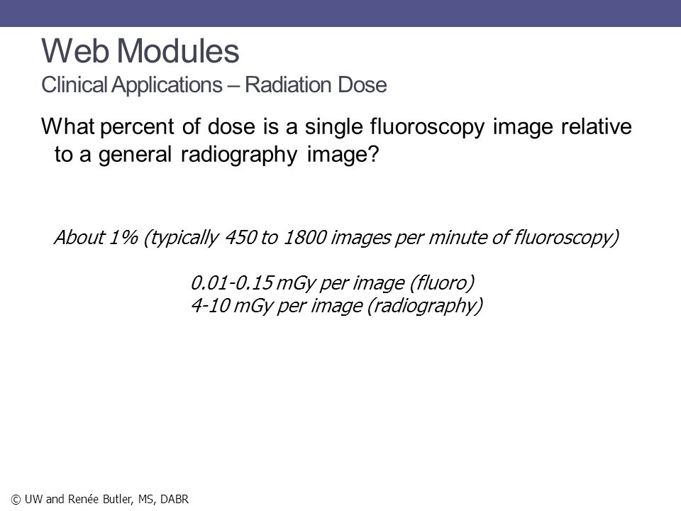 What percent of dose is a single fluoroscopy image relative to a general radiography image? About 1% (typically 450 to 1800 images per minute of fluor