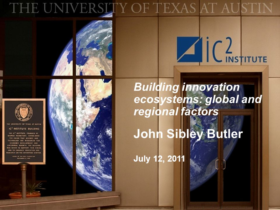 Building innovation ecosystems: global and regional factors John Sibley Butler July 12, 2011