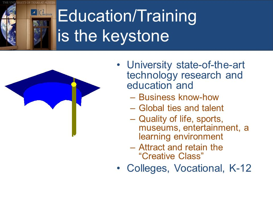 Education/Training is the keystone University state-of-the-art technology research and education and –Business know-how –Global ties and talent –Quality of life, sports, museums, entertainment, a learning environment –Attract and retain the Creative Class Colleges, Vocational, K-12
