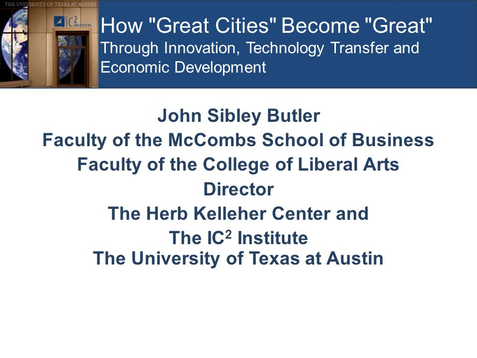 How Great Cities Become Great Through Innovation, Technology Transfer and Economic Development John Sibley Butler Faculty of the McCombs School of Business Faculty of the College of Liberal Arts Director The Herb Kelleher Center and The IC 2 Institute The University of Texas at Austin