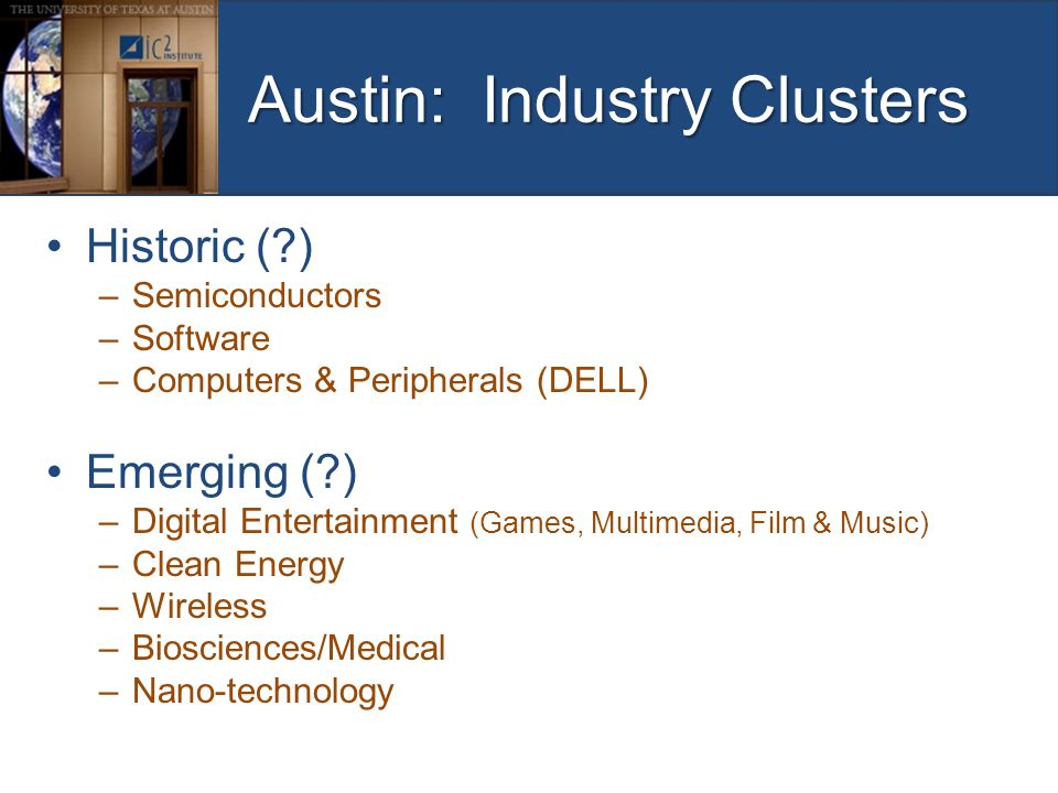 Austin: Industry Clusters Historic (?) –Semiconductors –Software –Computers & Peripherals (DELL) Emerging (?) –Digital Entertainment (Games, Multimedi