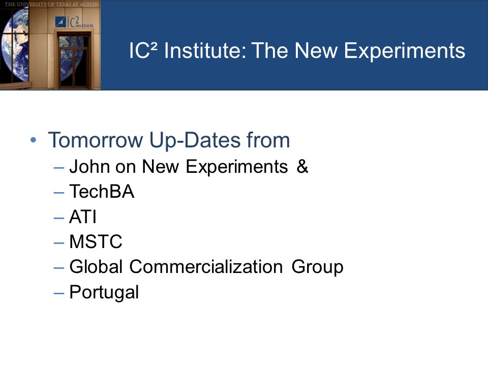 IC² Institute: The New Experiments Tomorrow Up-Dates from –John on New Experiments & –TechBA –ATI –MSTC –Global Commercialization Group –Portugal Program
